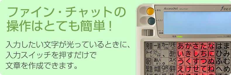 ファイン・チャットの 操作はとても簡単! 入力したい文字が光っているときに、 入力スイッチを押すだけで 文章を作成できます。